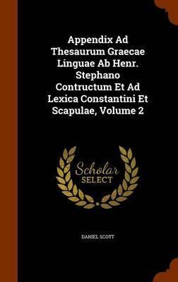 Appendix Ad Thesaurum Graecae Linguae AB Henr. Stephano Contructum Et Ad Lexica Constantini Et Scapulae, Volume 2 by Daniel Scott image