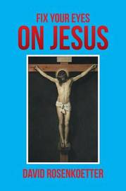 Fix Your Eyes on Jesus by David Rosenkoetter