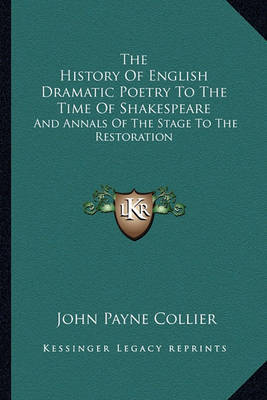 The History of English Dramatic Poetry to the Time of Shakespeare: And Annals of the Stage to the Restoration by John Payne Collier