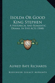 Isolda or Good King Stephen: A Historical and Romantic Drama, in Five Acts (1848) by Alfred Bate Richards
