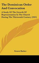 The Dominican Order and Convocation: A Study of the Growth of Representation in the Church During the Thirteenth Century (1913) by The Ernest Barker, Sir