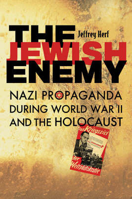 The Jewish Enemy: Nazi Propaganda During World War II and the Holocaust by Jeffrey Herf