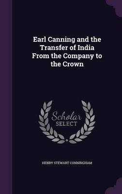 Earl Canning and the Transfer of India from the Company to the Crown by Henry Stewart Cunningham image