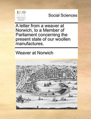 A Letter from a Weaver at Norwich, to a Member of Parliament Concerning the Present State of Our Woollen Manufactures. by Weaver at Norwich