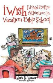 I Wish I'd Paid Better Attention in Vacation Bible School by Mark B Weaver