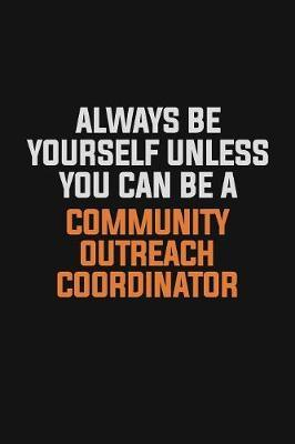 Always Be Yourself Unless You Can Be A Community Outreach Coordinator by Camila Cooper