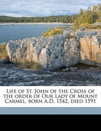 Life of St. John of the Cross of the Order of Our Lady of Mount Carmel, Born A.D. 1542, Died 1591 by David Lewis