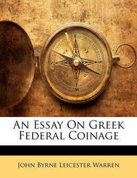 An Essay on Greek Federal Coinage by John Byrne Leicester Warren