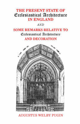 Present State of Ecclesiastical Architecture and Some Remarks Relative to Ecclesiastical Architecture and Decoration by A.N. Pugin