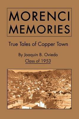 Morenci Memories: True Tales of Copper Town by Joaquin B. Oviedo Class of 1953