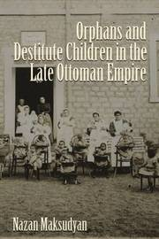 Orphans and Destitute Children in the Late Ottoman Empire by Nazan Maksudyan