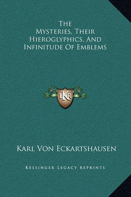 The Mysteries, Their Hieroglyphics, and Infinitude of Emblems by Karl, von Eckhartshausen