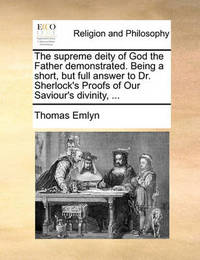 The Supreme Deity of God the Father Demonstrated. Being a Short, But Full Answer to Dr. Sherlock's Proofs of Our Saviour's Divinity, by Thomas Emlyn