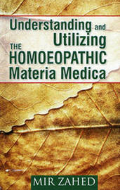 Understanding & Utilizing the Homoeopathic Materia Medica by Mir Zahed