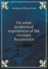 On Some Academical Experiences of the German Renascence by Adolphus William Ward
