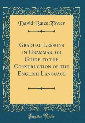 Gradual Lessons in Grammar, or Guide to the Construction of the English Language (Classic Reprint) by David Bates Tower