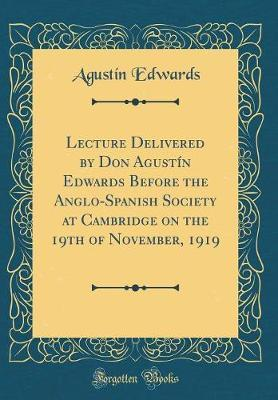 Lecture Delivered by Don Agust�n Edwards Before the Anglo-Spanish Society at Cambridge on the 19th of November, 1919 (Classic Reprint) by Agustin Edwards