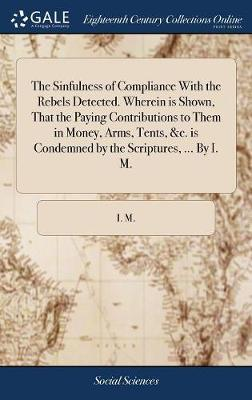 The Sinfulness of Compliance with the Rebels Detected. Wherein Is Shown, That the Paying Contributions to Them in Money, Arms, Tents, &c. Is Condemned by the Scriptures, ... by I. M. by I M