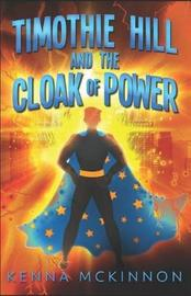 Timothie Hill and the Cloak of Power by Kenna McKinnon