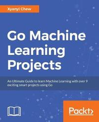 Go Machine Learning Projects by Xuanyi Chew