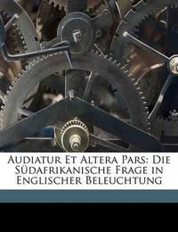 Audiatur Et Altera Pars: Die Sdafrikanische Frage in Englischer Beleuchtung by Emil Reich