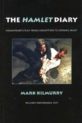 Hamlet Diary: Shakespeare's Play from Conception to Opening Night by Mark Kilmurry