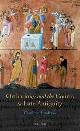 Orthodoxy and the Courts in Late Antiquity by Caroline Humfress