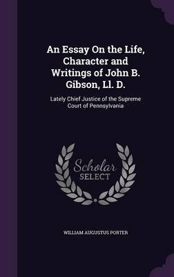 An Essay on the Life, Character and Writings of John B. Gibson, LL. D. by William Augustus Porter image