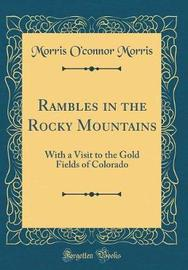 Rambles in the Rocky Mountains by Morris O Morris