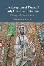 The Reception of Paul and Early Christian Initiation by Benjamin A Edsall