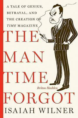"The Man Time Forgot: A Tale of Genius, Betrayal and the Creation of ""Time"" Magazine by Isaiah Wilner"