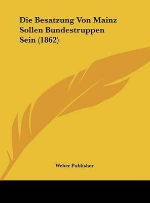 Die Besatzung Von Mainz Sollen Bundestruppen Sein (1862) by Publisher Weber Publisher