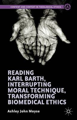 Reading Karl Barth, Interrupting Moral Technique, Transforming Biomedical Ethics by Ashley John Moyse