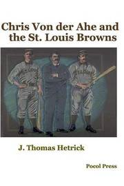 Chris Von Der Ahe and the St. Louis Browns by J.Thomas Hetrick