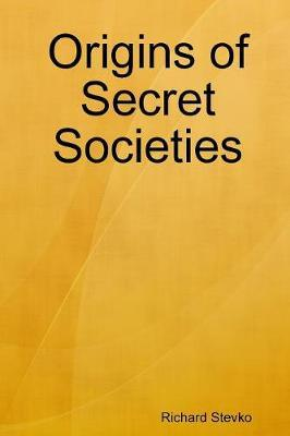 Origins of Secret Societies by Richard Stevko