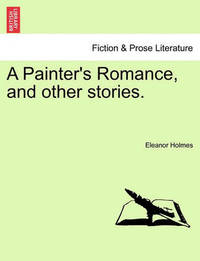 A Painter's Romance, and Other Stories. by Eleanor Holmes