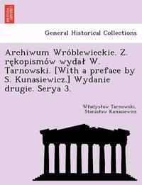 Archiwum Wro Blewieckie. Z. Re Kopismo W Wyda W. Tarnowski. [With a Preface by S. Kunasiewicz.] Wydanie Drugie. Serya 3. by W Adys Aw Tarnowski