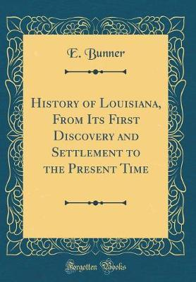 History of Louisiana, from Its First Discovery and Settlement to the Present Time (Classic Reprint) by E Bunner