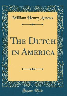 The Dutch in America (Classic Reprint) by William Henry Arnoux