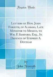 Letters of Hon. John Forsyth, of Alabama, Late Minister to Mexico, to Wm; F. Samford, Esq., in Defence of Stephen A. Douglas (Classic Reprint) by John Forsyth