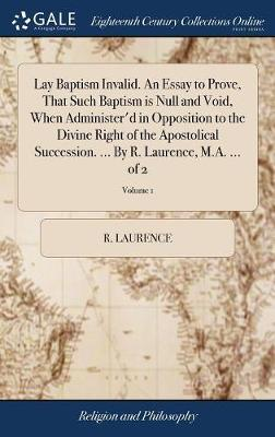 Lay Baptism Invalid. an Essay to Prove, That Such Baptism Is Null and Void, When Administer'd in Opposition to the Divine Right of the Apostolical Succession. ... by R. Laurence, M.A. ... of 2; Volume 1 by R Laurence image