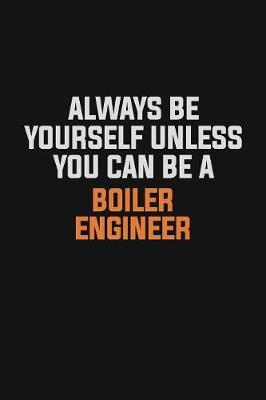 Always Be Yourself Unless You Can Be A Boiler Engineer by Camila Cooper