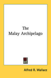 The Malay Archipelago, Volume 1 by Alfred Russel Wallace