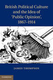 British Political Culture and the Idea of 'Public Opinion', 1867-1914 by James Thompson