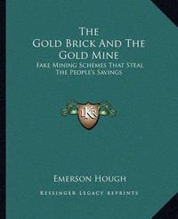 The Gold Brick and the Gold Mine: Fake Mining Schemes That Steal the People's Savings by Emerson Hough