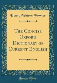 The Concise Oxford Dictionary of Current English (Classic Reprint) by Henry Watson Fowler