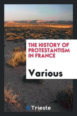 The History of Protestantism in France by Various ~