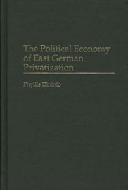 The Political Economy of East German Privatization by Phllis Dininio