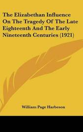 The Elizabethan Influence on the Tragedy of the Late Eighteenth and the Early Nineteenth Centuries (1921) by William Page Harbeson image