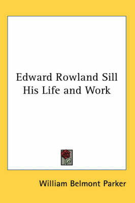 Edward Rowland Sill His Life and Work by William Belmont Parker